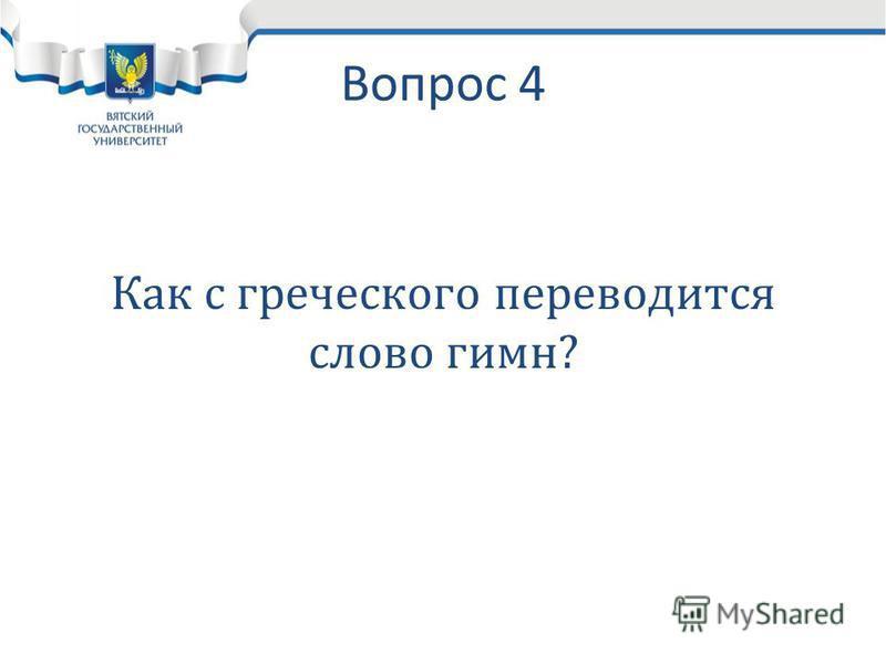 Вопрос 4 Как с греческого переводится слово гимн?