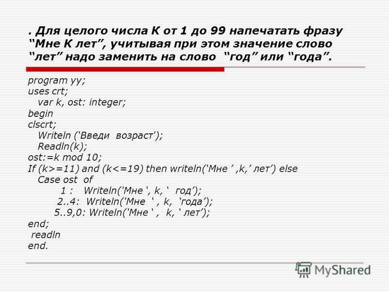 . Для целого числа К от 1 до 99 напечатать фразу Мне К лет, учитывая при этом значение слово лет надо заменить на слово год или года. program yy; uses crt; var k, ost: integer; begin clscrt; Writeln (Введи возраст'); Readln(k); ost:=k mod 10; If (k>=