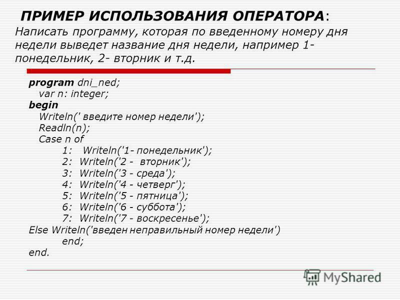 ПРИМЕР ИСПОЛЬЗОВАНИЯ ОПЕРАТОРА: Написать программу, которая по введенному номеру дня недели выведет название дня недели, например 1- понедельник, 2- вторник и т.д. program dni_ned; var n: integer; begin Writeln(' введите номер недели'); Readln(n); Ca