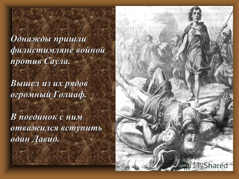 Однажды пришли филистимляне войной против Саула. Вышел из их рядов огромный Голиаф. В поединок с ним отважился вступить один Давид.