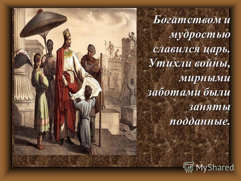 Богатством и мудростью славился царь. Утихли войны, мирными заботами были заняты подданные.