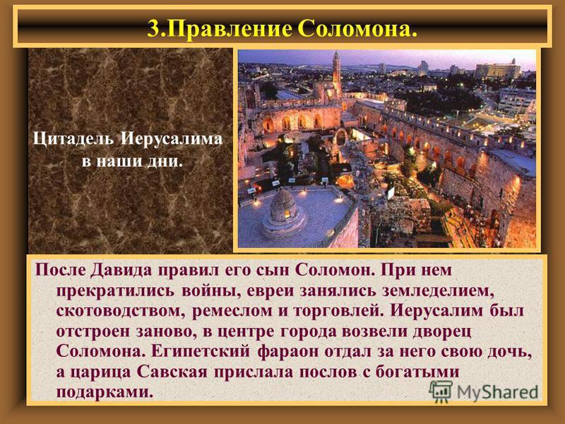 3. Правление Соломона. Цитадель Иерусалима в наши дни. После Давида правил его сын Соломон. При нем прекратились войны, евреи занялись земледелием, скотоводством, ремеслом и торговлей. Иерусалим был отстроен заново, в центре города возвели дворец Сол
