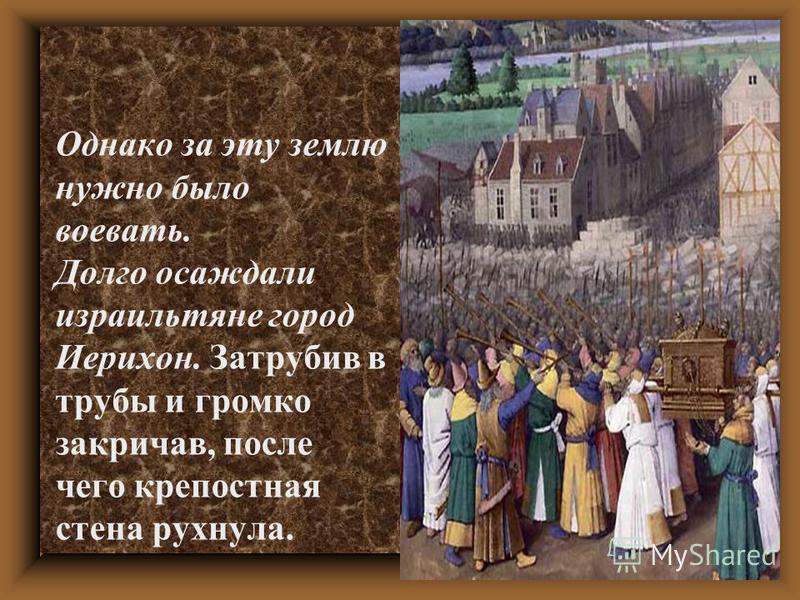Однако за эту землю нужно было воевать. Долго осаждали израильтяне город Иерихон. Затрубив в трубы и громко закричав, после чего крепостная стена рухнула.