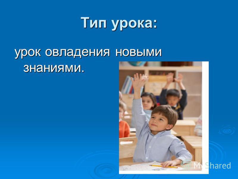 Тип урока: урок овладения новыми знаниями.