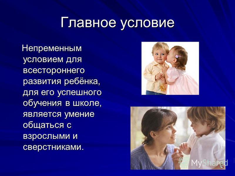 Главное условие Непременным условием для всестороннего развития ребёнка, для его успешного обучения в школе, является умение общаться с взрослыми и сверстниками. Непременным условием для всестороннего развития ребёнка, для его успешного обучения в шк