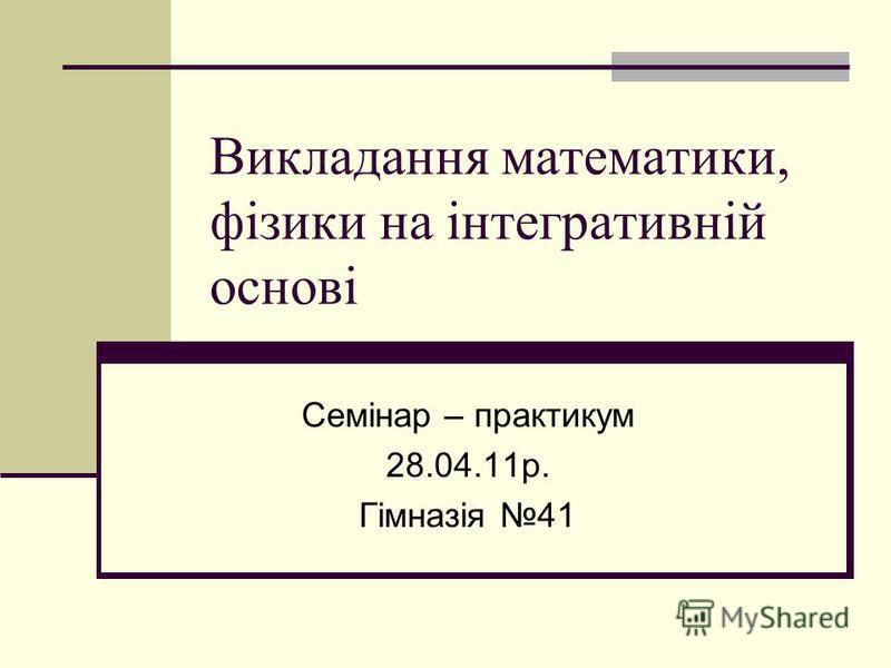 Викладання математики, фізики на інтегративній основі Семінар – практикум 28.04.11р. Гімназія 41