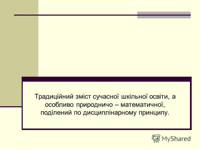 Традиційний зміст сучасної шкільної освіти, а особливо природничо – математичної, поділений по дисциплінарному принципу.