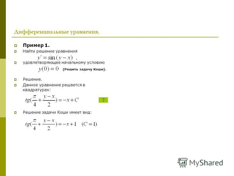 Дифференциальные уравнения. Пример 1. Найти решение уравнения удовлетворяющее начальному условию Решение. Данное уравнение решается в квадратурах: Решение задачи Коши имеет вид: (Решить задачу Коши).