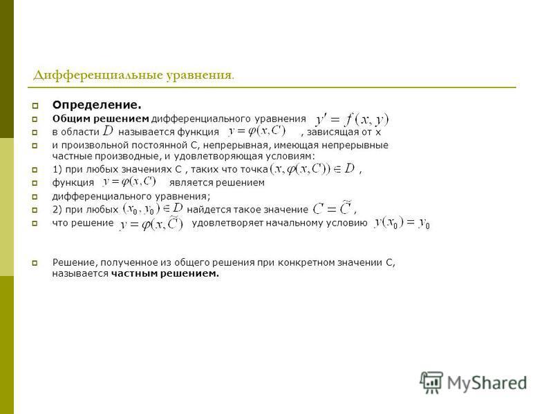 Определение. Общим решением дифференциального уравнения в области называется функция, зависящая от х и произвольной постоянной С, непрерывная, имеющая непрерывные частные производные, и удовлетворяющая условиям: 1) при любых значениях С, таких что то
