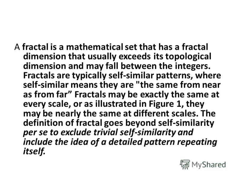 A fractal is a mathematical set that has a fractal dimension that usually exceeds its topological dimension and may fall between the integers. Fractals are typically self-similar patterns, where self-similar means they are