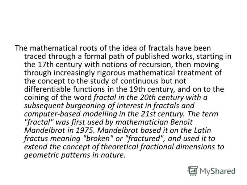 The mathematical roots of the idea of fractals have been traced through a formal path of published works, starting in the 17th century with notions of recursion, then moving through increasingly rigorous mathematical treatment of the concept to the s