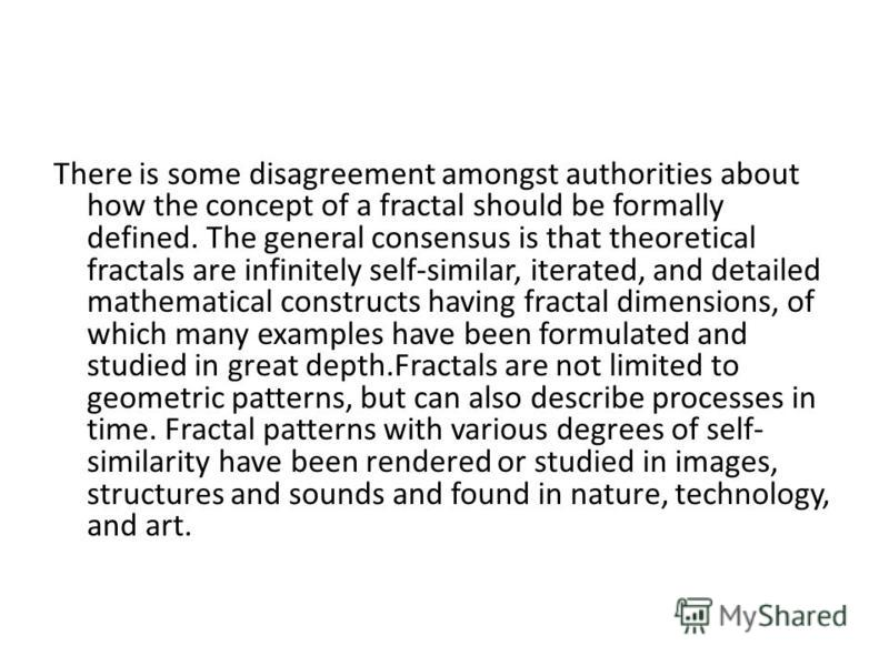 There is some disagreement amongst authorities about how the concept of a fractal should be formally defined. The general consensus is that theoretical fractals are infinitely self-similar, iterated, and detailed mathematical constructs having fracta