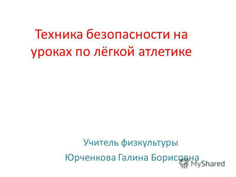 Техника безопасности на уроках по лёгкой атлетике Учитель физкультуры Юрченкова Галина Борисовна