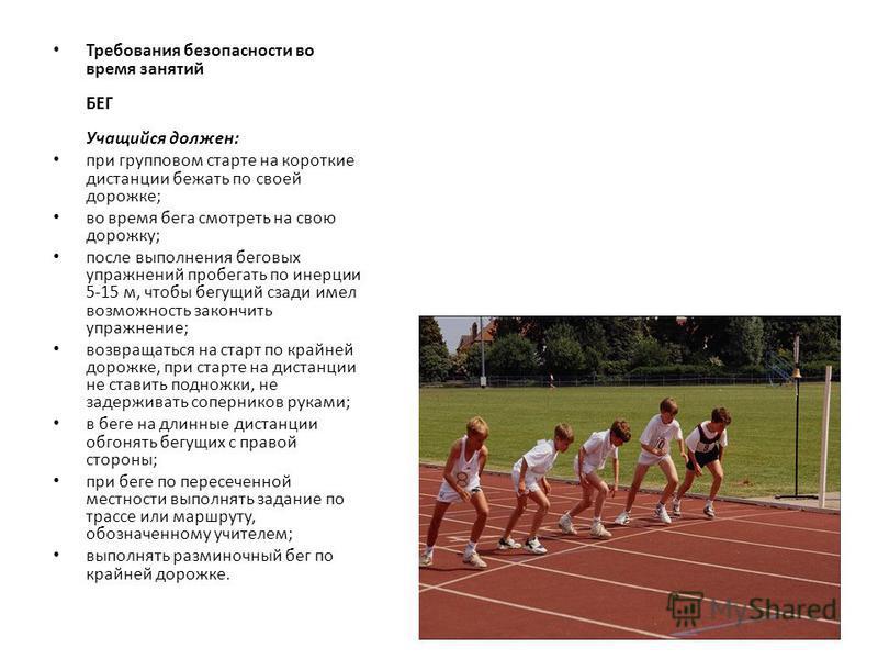 Требования безопасности во время занятий БЕГ Учащийся должен: при групповом старте на короткие дистанции бежать по своей дорожке; во время бега смотреть на свою дорожку; после выполнения беговых упражнений пробегать по инерции 5-15 м, чтобы бегущий с