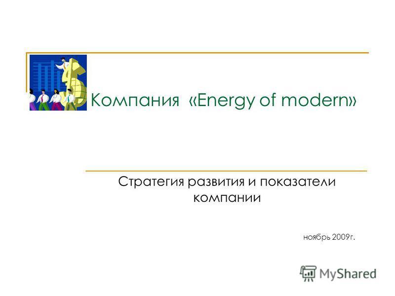 Компания «Energy of modern» Стратегия развития и показатели компании ноябрь 2009 г.