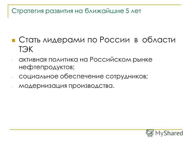 Стратегия развития на ближайшие 5 лет Стать лидерами по России в области ТЭК - активная политика на Российском рынке нефтепродуктов; - социальное обеспечение сотрудников; - модернизация производства.