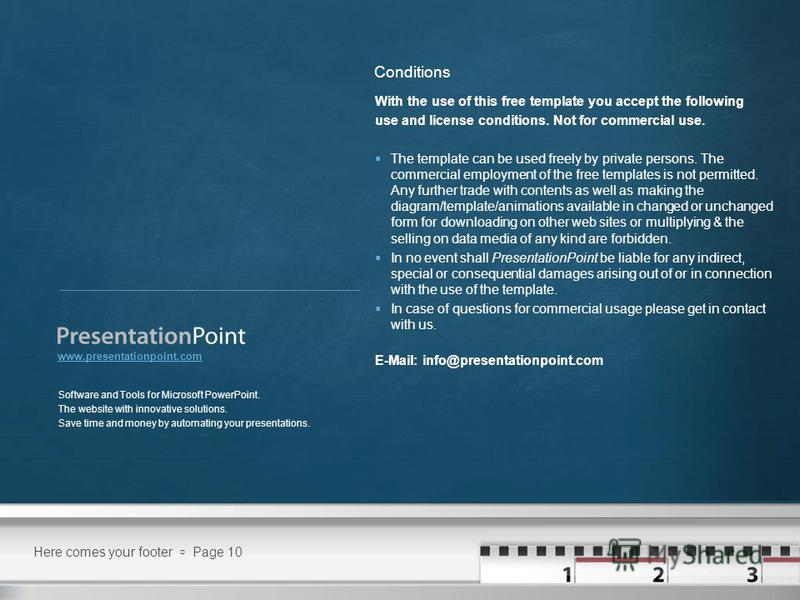 Here comes your footer Page 10 Software and Tools for Microsoft PowerPoint. The website with innovative solutions. Save time and money by automating your presentations. www.presentationpoint.com With the use of this free template you accept the follo