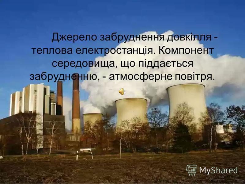 Джерело забруднення довкілля - теплова електростанція. Компонент середовища, що піддається забрудненню, - атмосферне повітря.