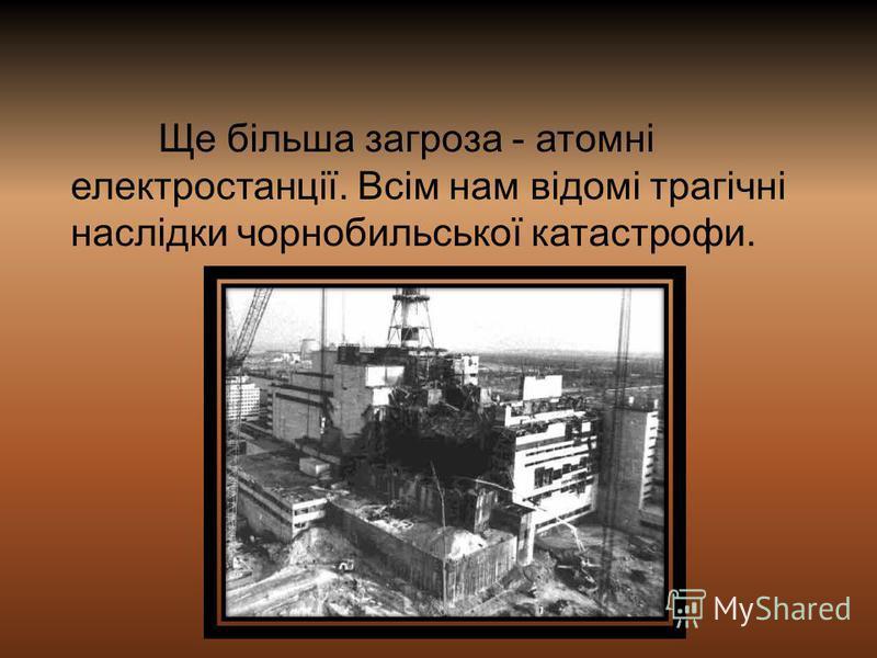 Ще більша загроза - атомні електростанції. Всім нам відомі трагічні наслідки чорнобильської катастрофи.