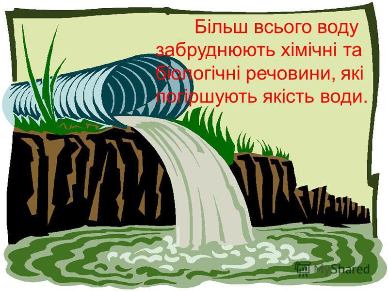 Більш всього воду забруднюють хімічні та біологічні речовини, які погіршують якість води.