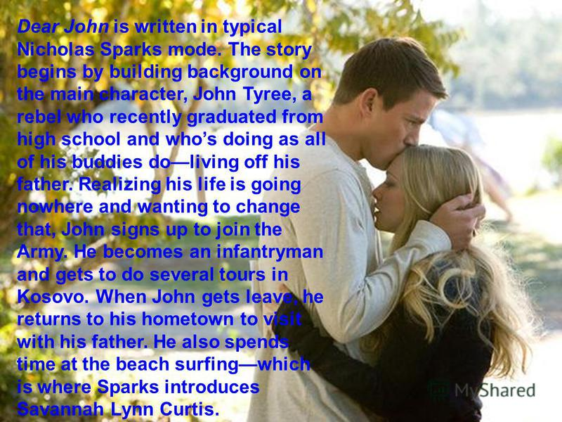 Dear John is written in typical Nicholas Sparks mode. The story begins by building background on the main character, John Tyree, a rebel who recently graduated from high school and whos doing as all of his buddies doliving off his father. Realizing h