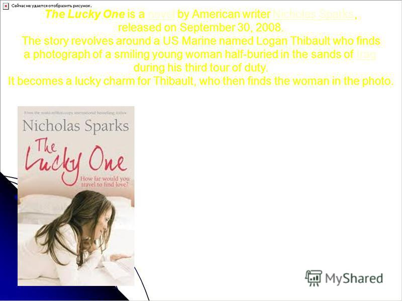 The Lucky One is a novel by American writer Nicholas Sparks,novelNicholas Sparks released on September 30, 2008. The story revolves around a US Marine named Logan Thibault who finds a photograph of a smiling young woman half-buried in the sands of Ir