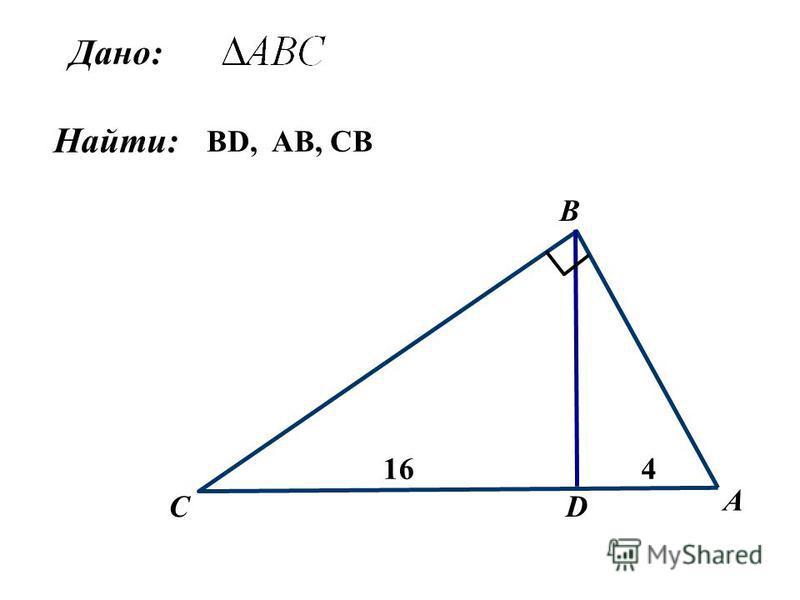 Дано: Найти: А B C 16 D 4 BD, AB, CB