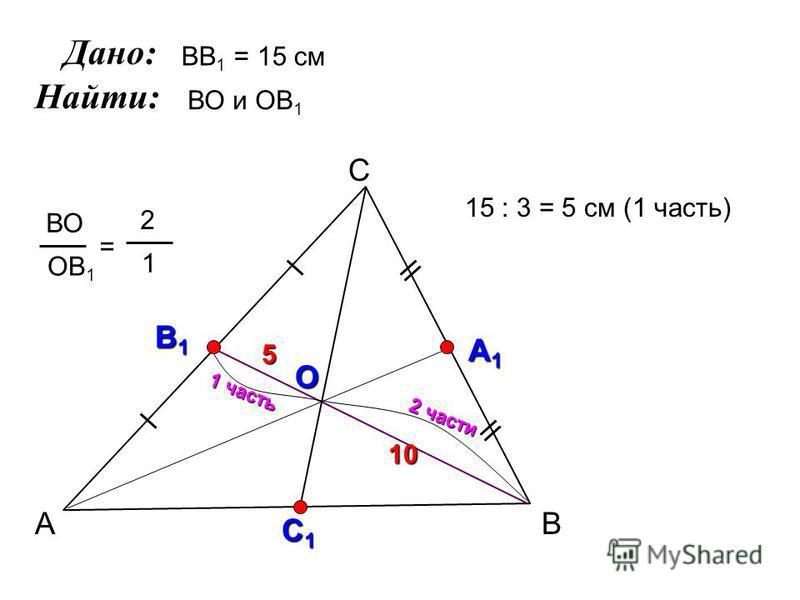 А С В В1В1В1В1 А1А1А1А1 О ВО ОВ 1 = 2 1 С1С1С1С1 ВВ 1 = 15 см ВО и ОВ 1 2 части 1 часть 15 : 3 = 5 см (1 часть) 10 5 Дано: Найти: