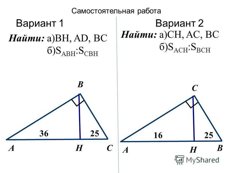 Самостоятельная работа Вариант 1Вариант 2 А C 16 H 25 BАC 36 H 25 B Найти: а)BH, AD, BC б)S ABH :S CBH Найти: а)CH, AC, BC б)S ACH :S BCH