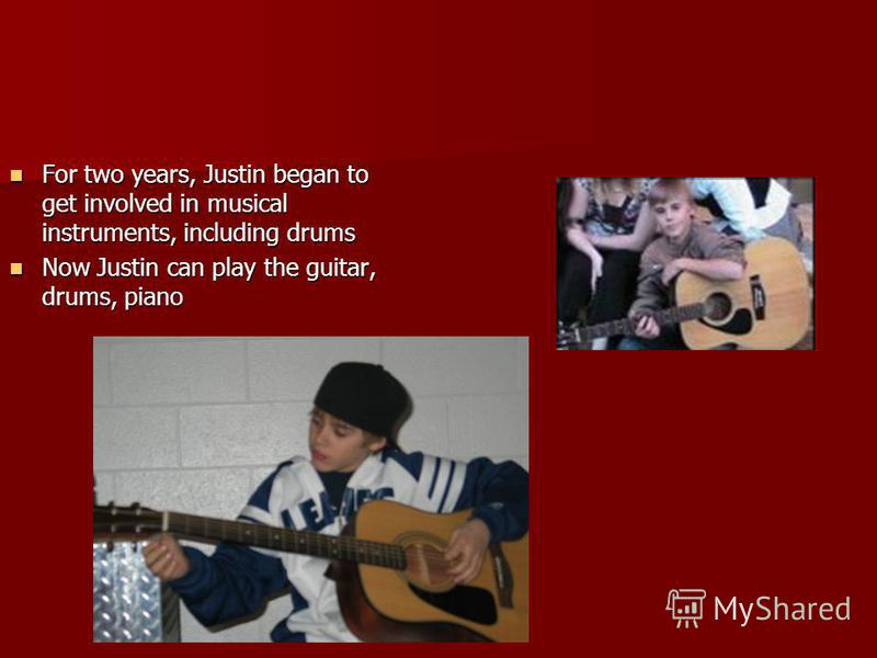 For two years, Justin began to get involved in musical instruments, including drums For two years, Justin began to get involved in musical instruments, including drums Now Justin can play the guitar, drums, piano Now Justin can play the guitar, drums