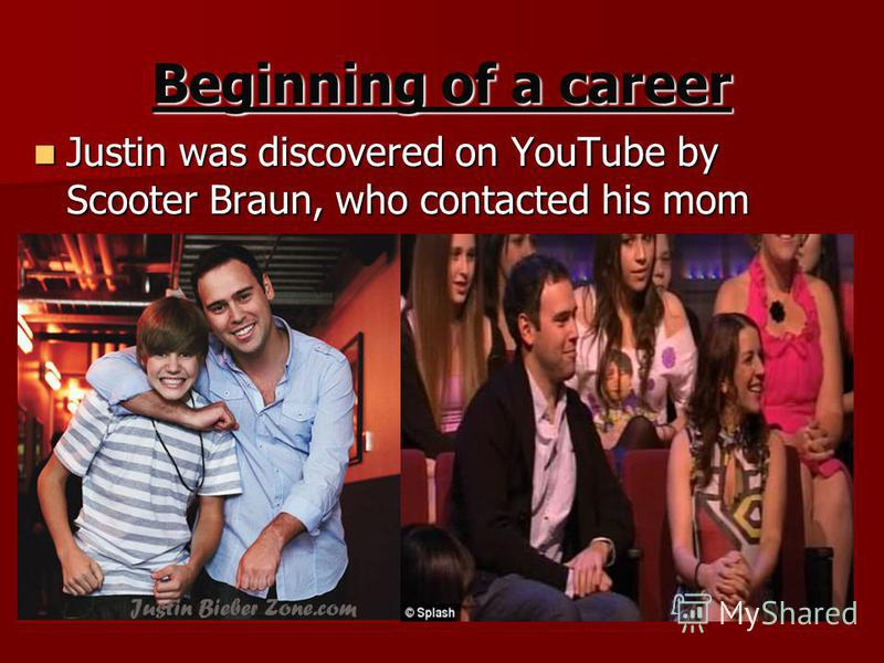 Beginning of a career Justin was discovered on YouTube by Scooter Braun, who contacted his mom Justin was discovered on YouTube by Scooter Braun, who contacted his mom