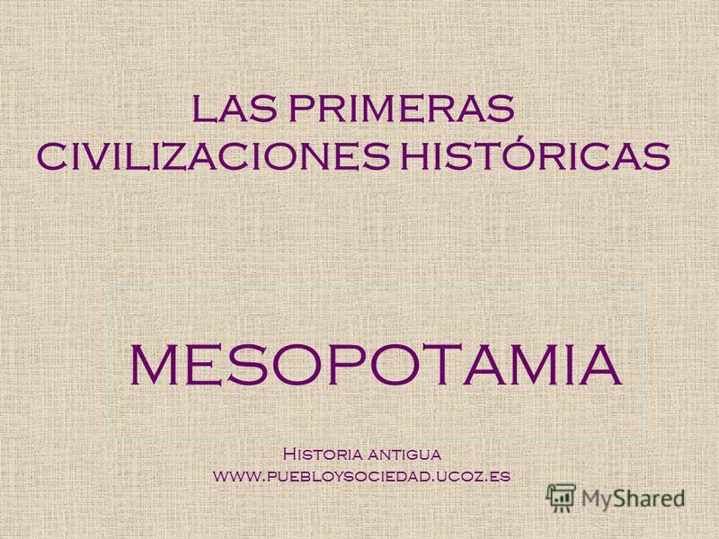 LAS PRIMERAS CIVILIZACIONES HISTÓRICAS MESOPOTAMIA Historia antigua www.puebloysociedad.ucoz.es