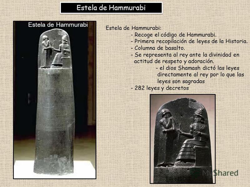 Estela de Hammurabi Estela de Hammurabi: - Recoge el código de Hammurabi. - Primera recopilación de leyes de la Historia. - Columna de basalto. - Se representa al rey ante la divinidad en actitud de respeto y adoración. - el dios Shamash dictó las le