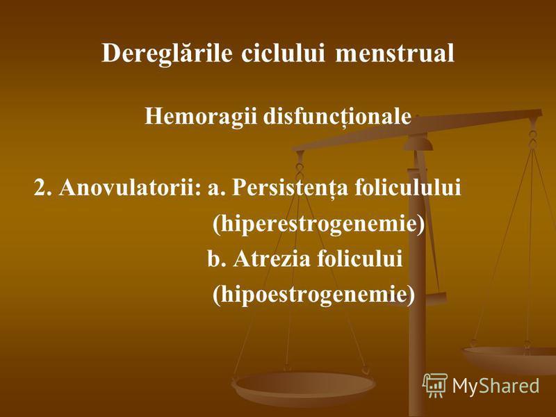 Dereglările ciclului menstrual Hemoragii disfuncţionale 2. Anovulatorii: a. Persistenţa foliculului (hiperestrogenemie) b. Atrezia folicului (hipoestrogenemie)