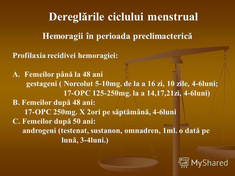 Hemoragii în perioada preclimacterică Profilaxia recidivei hemoragiei: A.Femeilor până la 48 ani gestageni ( Norcolut 5-10mg. de la a 16 zi, 10 zile, 4-6luni; 17-OPC 125-250mg. la a 14,17,21zi, 4-6luni) B. Femeilor după 48 ani: 17-OPC 250mg. X 2ori p