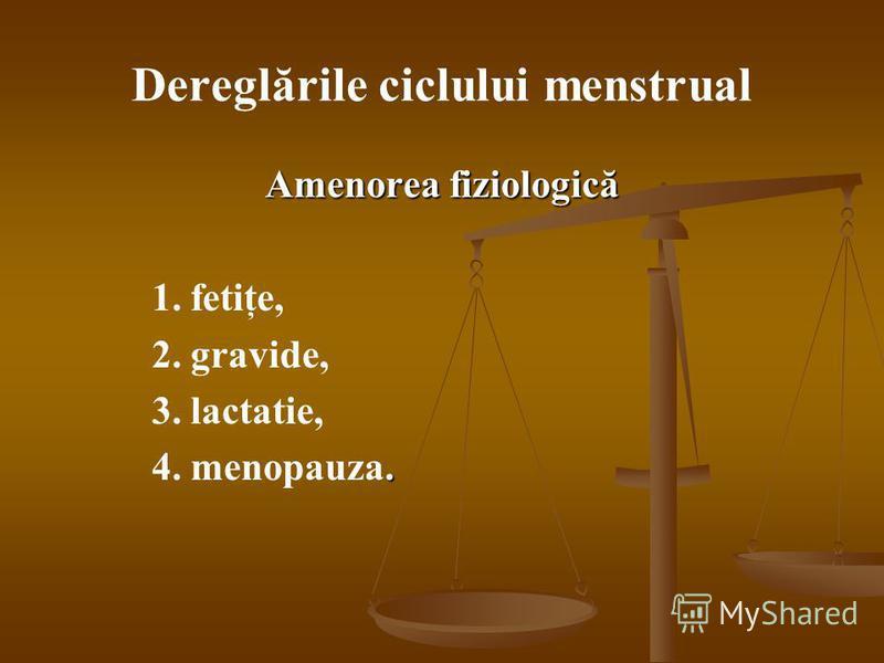 Dereglările ciclului menstrual Amenorea fiziologică 1. fetiţe, 2. gravide, 3. lactatie,. 4. menopauza.