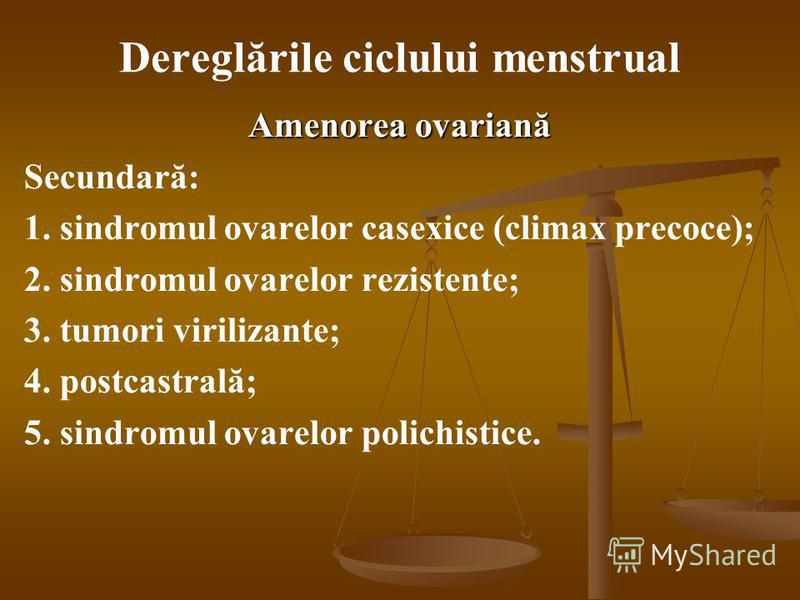Dereglările ciclului menstrual Amenorea ovariană Secundară: 1. sindromul ovarelor casexice (climax precoce); 2. sindromul ovarelor rezistente; 3. tumori virilizante; 4. postcastrală; 5. sindromul ovarelor polichistice.