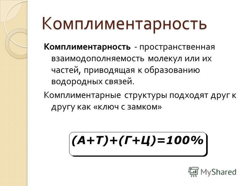Комплиментарность Комплиментарность - пространственная взаимодополняемость молекул или их частей, приводящая к образованию водородных связей. Комплиментарные структуры подходят друг к другу как « ключ с замком » (А+Т)+(Г+Ц)=100% (А+Т)+(Г+Ц)=100%