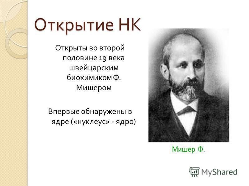 Открытие НК Открыты во второй половине 19 века швейцарским биохимиком Ф. Мишером Впервые обнаружены в ядре (« нуклеус » - ядро )
