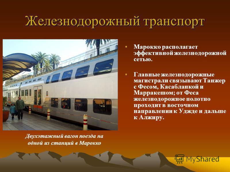 Железнодорожный транспорт Марокко располагает эффективной железнодорожной сетью. Главные железнодорожные магистрали связывают Танжер с Фесом, Касабланкой и Марракешом; от Феса железнодорожное полотно проходит в восточном направлении к Уджде и дальше