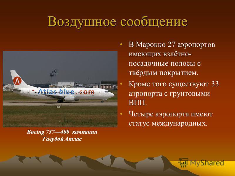 Воздушное сообщение В Марокко 27 аэропортов имеющих взлётно- посадочные полосы с твёрдым покрытием. Кроме того существуют 33 аэропорта с грунтовыми ВПП. Четыре аэропорта имеют статус международных. Boeing 737400 компании Голубой Атлас