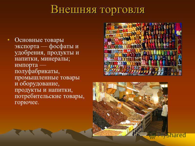 Внешняя торговля Основные товары экспорта фосфаты и удобрения, продукты и напитки, минералы; импорта полуфабрикаты, промышленные товары и оборудование, продукты и напитки, потребительские товары, горючее.