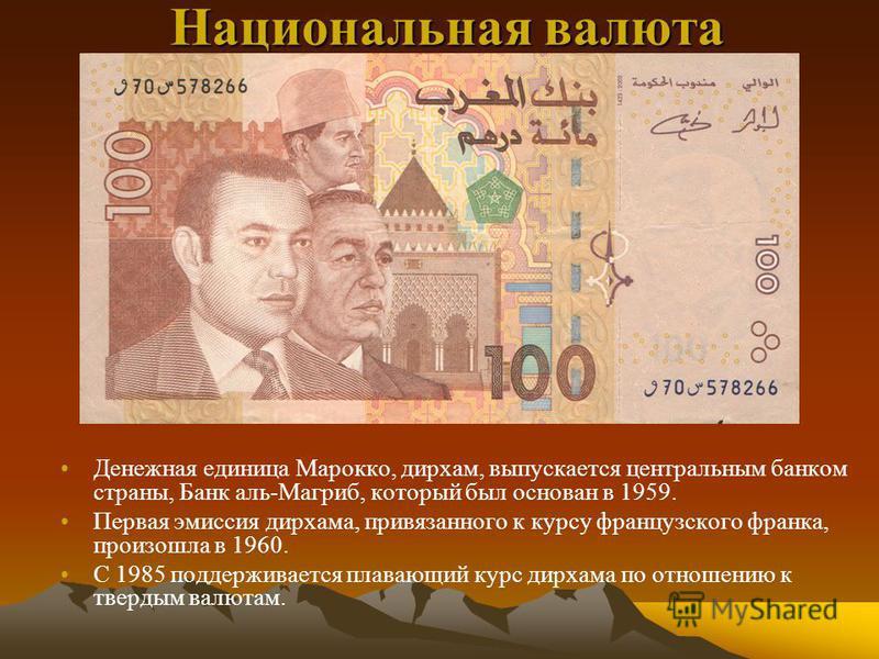Национальная валюта Денежная единица Марокко, дирхам, выпускается центральным банком страны, Банк аль-Магриб, который был основан в 1959. Первая эмиссия дирхама, привязанного к курсу французского франка, произошла в 1960. С 1985 поддерживается плаваю