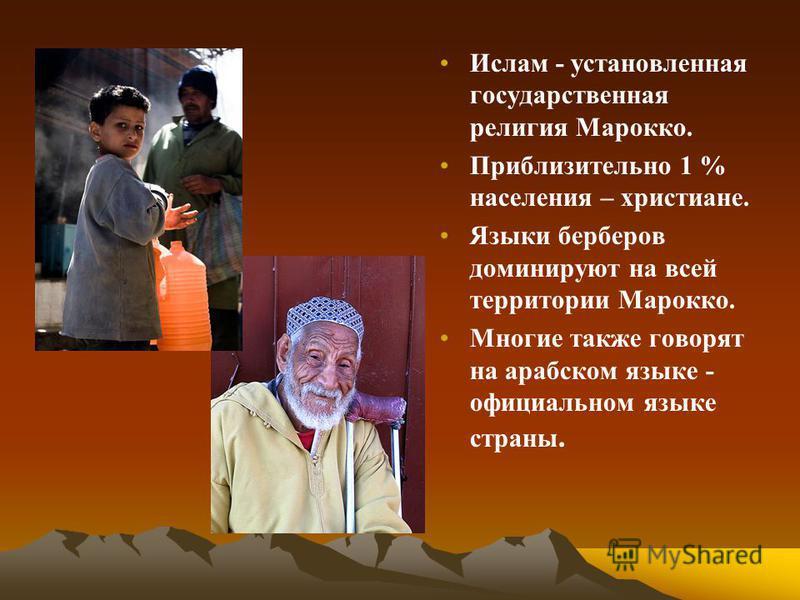 Ислам - установленная государственная религия Марокко. Приблизительно 1 % населения – христиане. Языки берберов доминируют на всей территории Марокко. Многие также говорят на арабском языке - официальном языке страны.