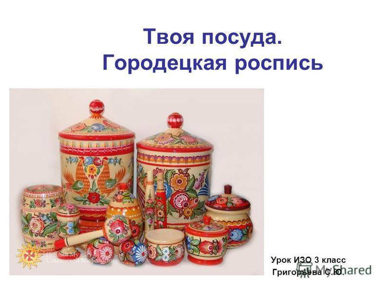 Твоя посуда. Городецкая роспись Урок ИЗО 3 класс Григорьева С.Ю.