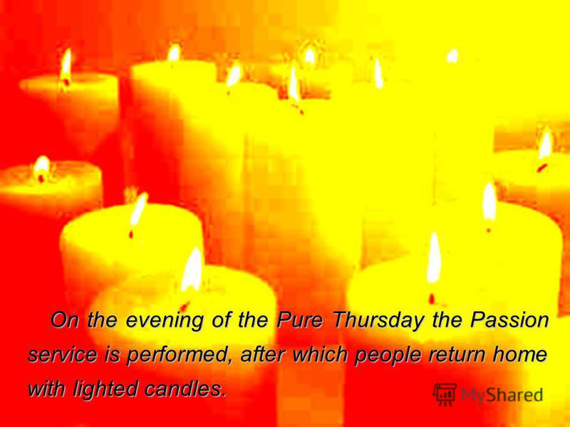 On the evening of the Pure Thursday the Passion service is performed, after which people return home with lighted candles.