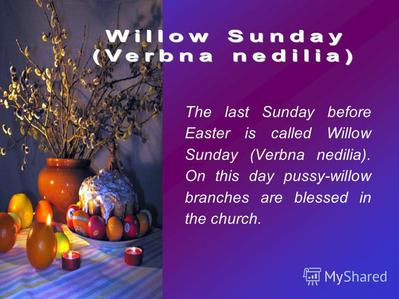 The last Sunday before Easter is called Willow Sunday (Verbna nedilia). On this day pussy-willow branches are blessed in the church.