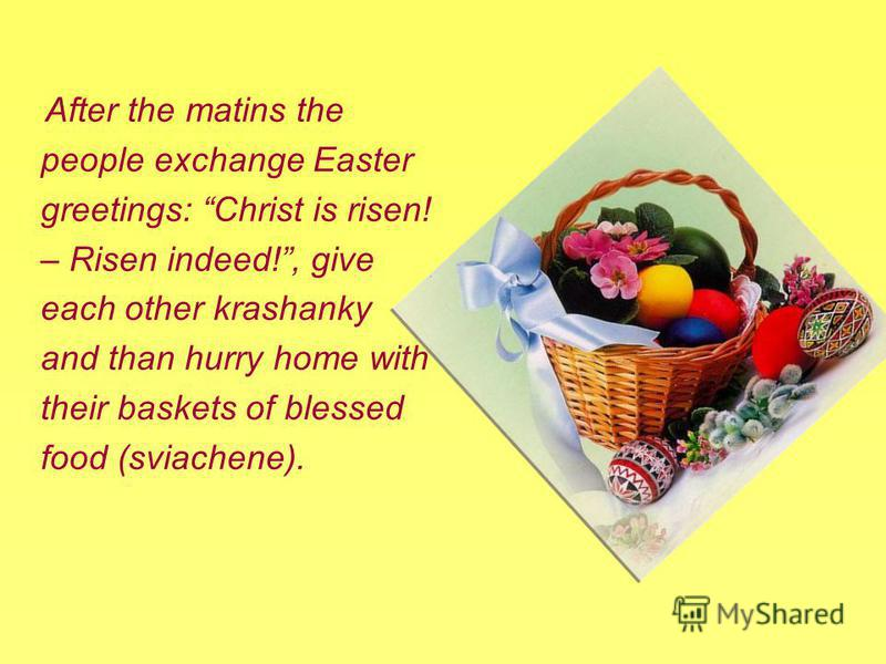 After the matins the people exchange Easter greetings: Christ is risen! – Risen indeed!, give each other krashanky and than hurry home with their baskets of blessed food (sviachene).