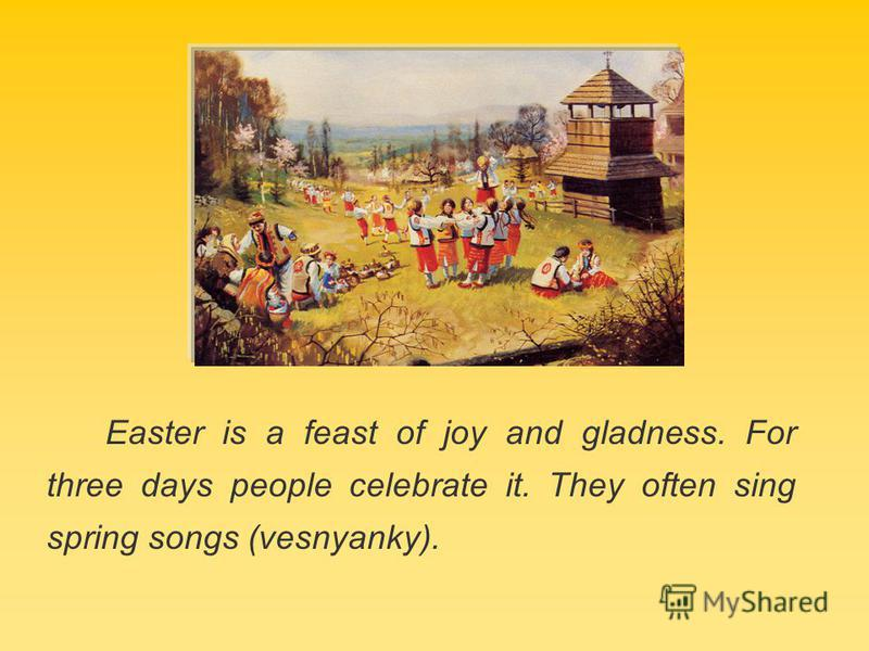 Easter is a feast of joy and gladness. For three days people celebrate it. They often sing spring songs (vesnyanky).