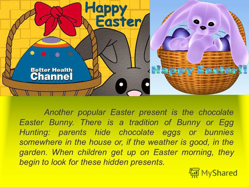 Another popular Easter present is the chocolate Easter Bunny. There is a tradition of Bunny or Egg Hunting: parents hide chocolate eggs or bunnies somewhere in the house or, if the weather is good, in the garden. When children get up on Easter mornin